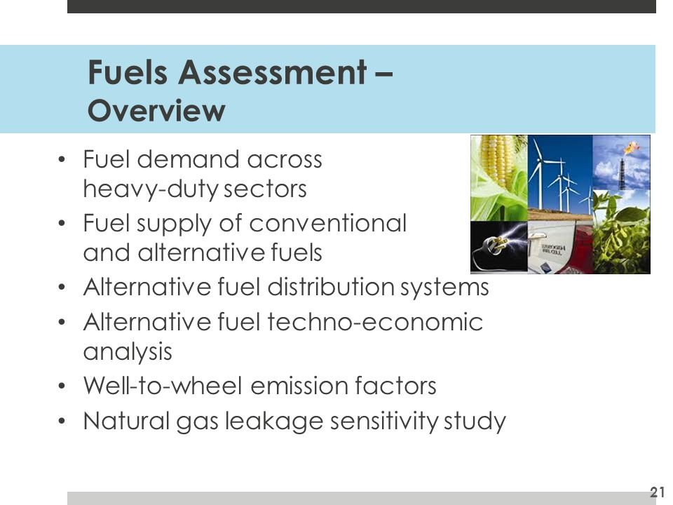 Fuels Assessment – Overview Fuel demand across heavy-duty sectors Fuel supply of conventional and alternative fuels Alternative fuel distribution systems Alternative fuel techno-economic analysis Well-to-wheel emission factors Natural gas leakage sensitivity study 21