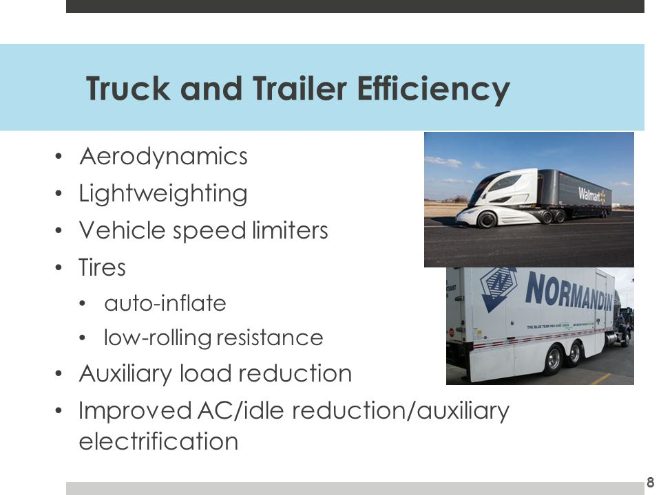 Truck and Trailer Efficiency Aerodynamics Lightweighting Vehicle speed limiters Tires auto-inflate low-rolling resistance Auxiliary load reduction Improved AC/idle reduction/auxiliary electrification 8