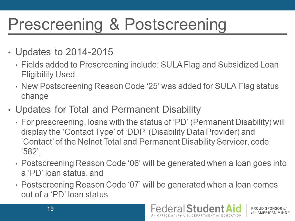 Prescreening & Postscreening Updates to 2014-2015 Fields added to Prescreening include: SULA Flag and Subsidized Loan Eligibility Used New Postscreening Reason Code '25' was added for SULA Flag status change Updates for Total and Permanent Disability For prescreening, loans with the status of 'PD' (Permanent Disability) will display the 'Contact Type' of 'DDP' (Disability Data Provider) and 'Contact' of the Nelnet Total and Permanent Disability Servicer, code '582', Postscreening Reason Code '06' will be generated when a loan goes into a 'PD' loan status, and Postscreening Reason Code '07' will be generated when a loan comes out of a 'PD' loan status.