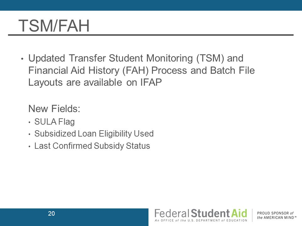TSM/FAH Updated Transfer Student Monitoring (TSM) and Financial Aid History (FAH) Process and Batch File Layouts are available on IFAP New Fields: SULA Flag Subsidized Loan Eligibility Used Last Confirmed Subsidy Status 20