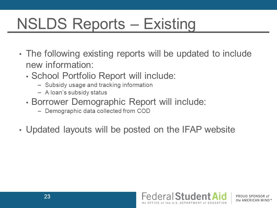 NSLDS Reports – Existing The following existing reports will be updated to include new information: School Portfolio Report will include: –Subsidy usage and tracking information –A loan's subsidy status Borrower Demographic Report will include: –Demographic data collected from COD Updated layouts will be posted on the IFAP website 23
