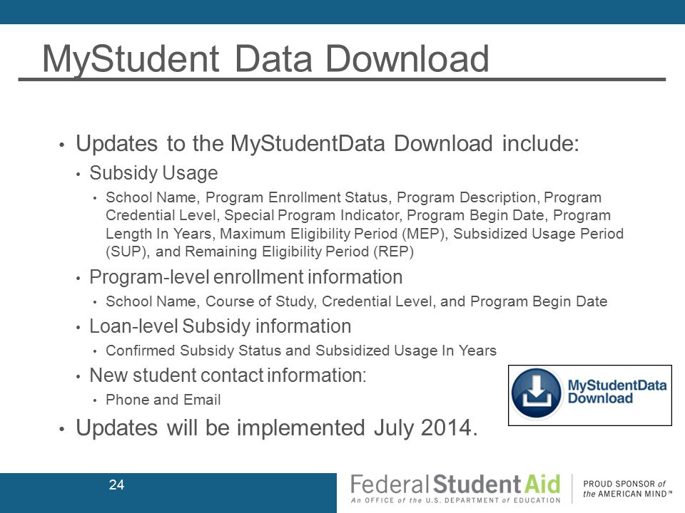 MyStudent Data Download Updates to the MyStudentData Download include: Subsidy Usage School Name, Program Enrollment Status, Program Description, Program Credential Level, Special Program Indicator, Program Begin Date, Program Length In Years, Maximum Eligibility Period (MEP), Subsidized Usage Period (SUP), and Remaining Eligibility Period (REP) Program-level enrollment information School Name, Course of Study, Credential Level, and Program Begin Date Loan-level Subsidy information Confirmed Subsidy Status and Subsidized Usage In Years New student contact information: Phone and Email Updates will be implemented July 2014.