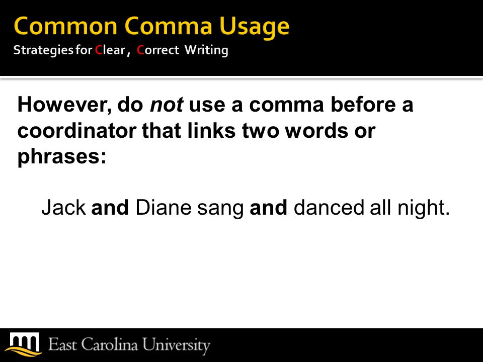 However, do not use a comma before a coordinator that links two words or phrases: Jack and Diane sang and danced all night.