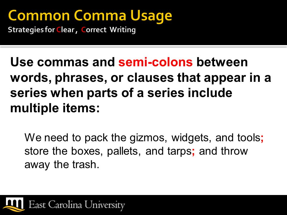 Use commas and semi-colons between words, phrases, or clauses that appear in a series when parts of a series include multiple items: We need to pack the gizmos, widgets, and tools; store the boxes, pallets, and tarps; and throw away the trash.