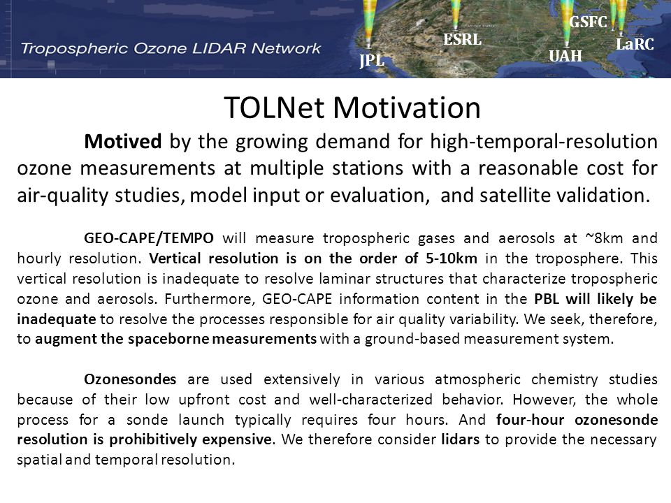 (1)Provide high-resolution time-height measurements of ozone and aerosols at a few sites from near surface to upper troposphere for air- quality/photochemical models and satellite retrieval validation; (2)Support field campaigns and existing networks (e.g., DISCOVER-AQ, SOAS, SENEX, SEAC 4 RS) to advance understanding of processes controlling regional air quality and chemistry; (3)Develop recommendations for lowering the cost and improving the robustness of such systems to better enable their possible use in future national networks to address the needs of NASA, NOAA, EPA and State/local AQ agencies.