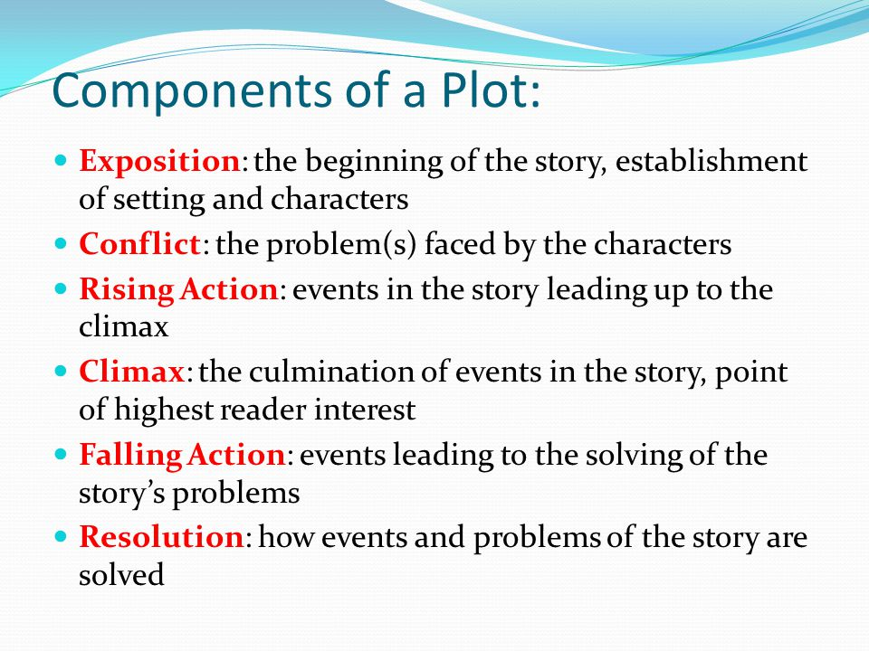 Components of a Plot: Exposition: the beginning of the story, establishment of setting and characters Conflict: the problem(s) faced by the characters Rising Action: events in the story leading up to the climax Climax: the culmination of events in the story, point of highest reader interest Falling Action: events leading to the solving of the story's problems Resolution: how events and problems of the story are solved