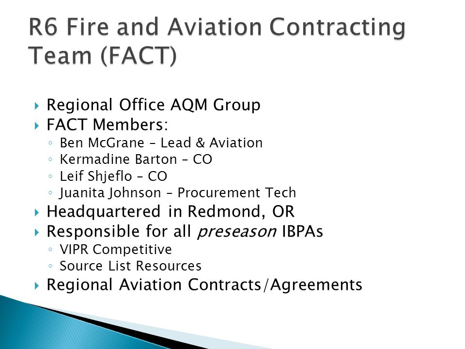  Regional Office AQM Group  FACT Members: ◦ Ben McGrane – Lead & Aviation ◦ Kermadine Barton – CO ◦ Leif Shjeflo – CO ◦ Juanita Johnson – Procurement Tech  Headquartered in Redmond, OR  Responsible for all preseason IBPAs ◦ VIPR Competitive ◦ Source List Resources  Regional Aviation Contracts/Agreements