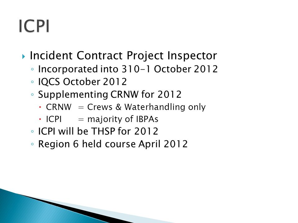  Incident Contract Project Inspector ◦ Incorporated into 310-1 October 2012 ◦ IQCS October 2012 ◦ Supplementing CRNW for 2012  CRNW= Crews & Waterhandling only  ICPI = majority of IBPAs ◦ ICPI will be THSP for 2012 ◦ Region 6 held course April 2012