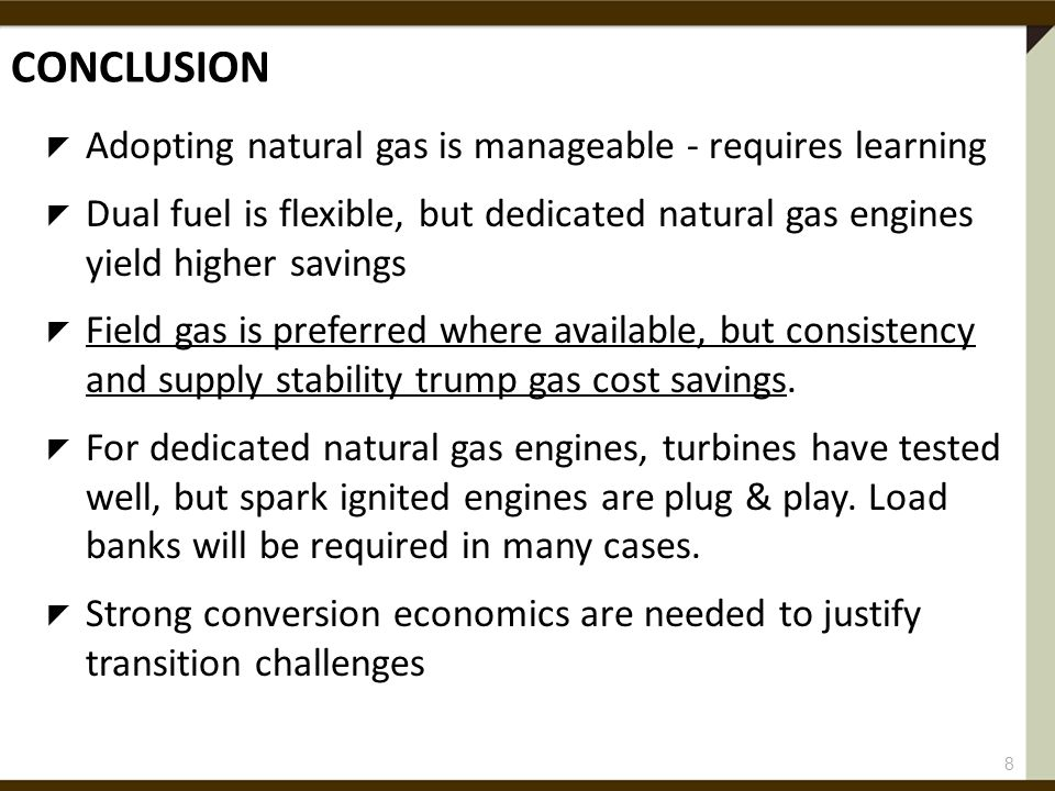 CONCLUSION  Adopting natural gas is manageable - requires learning  Dual fuel is flexible, but dedicated natural gas engines yield higher savings  Field gas is preferred where available, but consistency and supply stability trump gas cost savings.