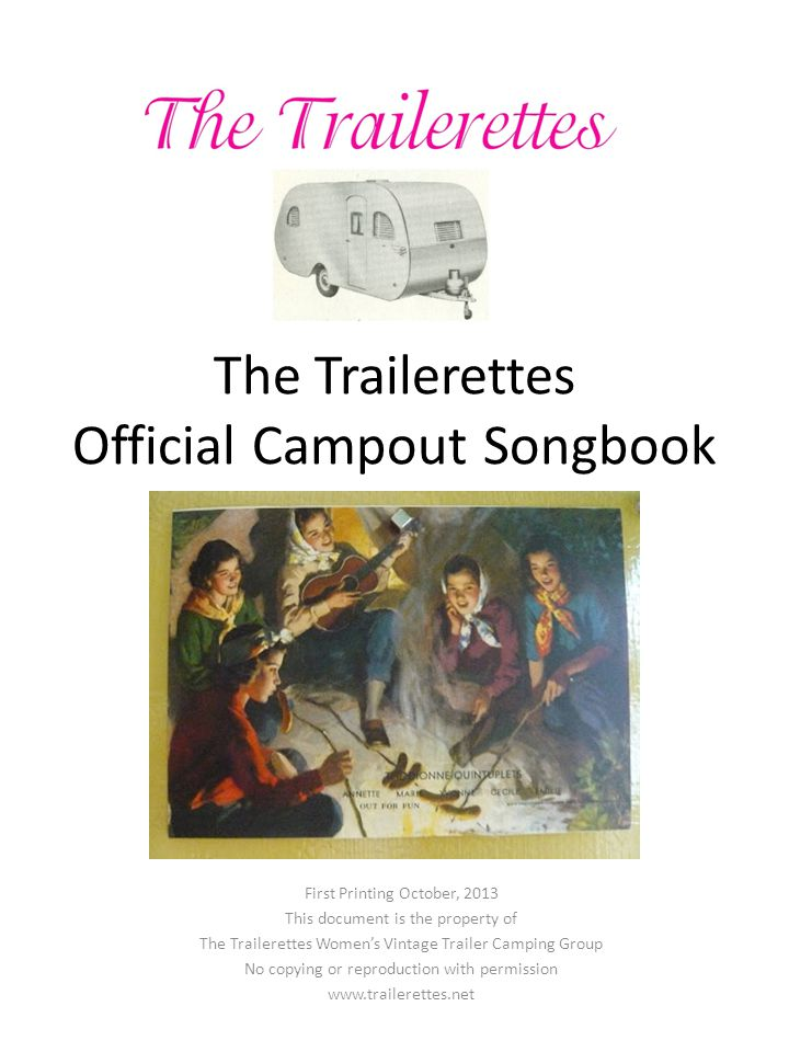 The Trailerettes Official Campout Songbook First Printing October, 2013 This document is the property of The Trailerettes Women's Vintage Trailer Camping Group No copying or reproduction with permission www.trailerettes.net