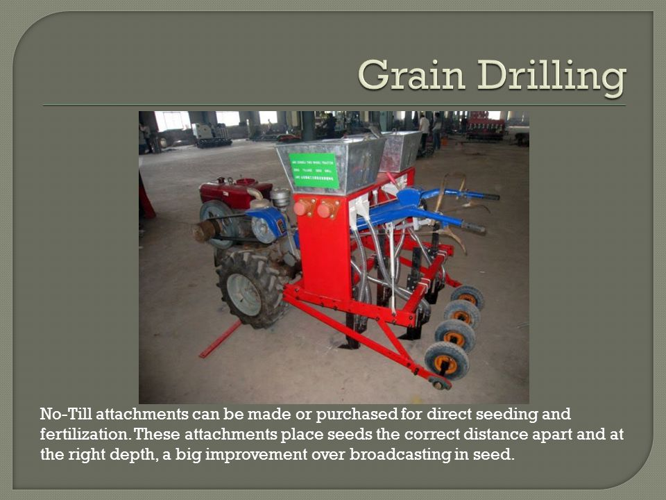 No-Till attachments can be made or purchased for direct seeding and fertilization.