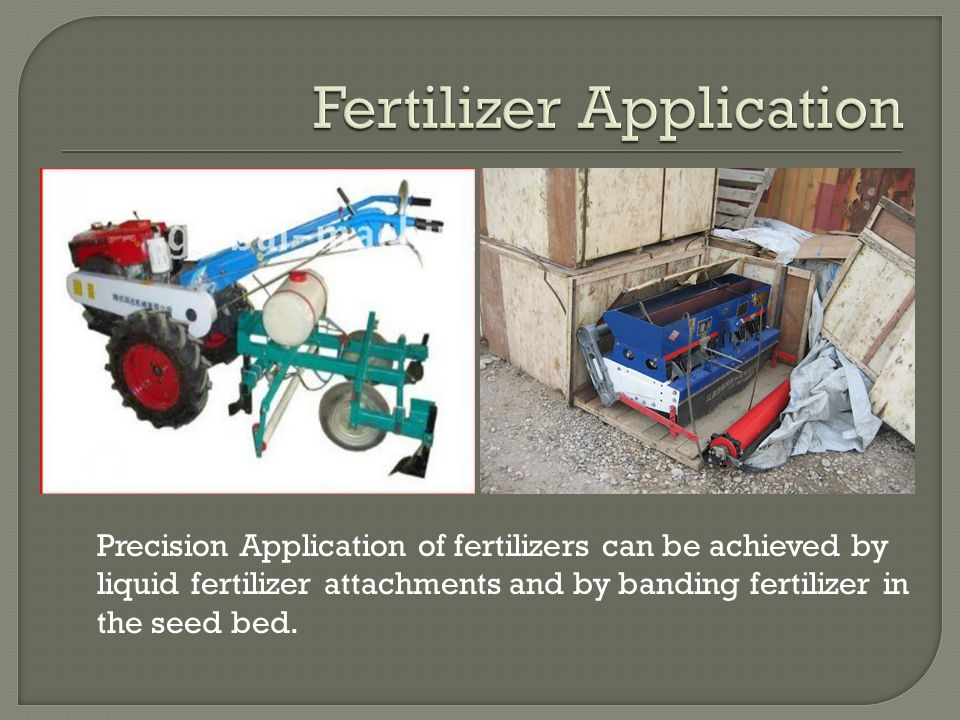 Precision Application of fertilizers can be achieved by liquid fertilizer attachments and by banding fertilizer in the seed bed.