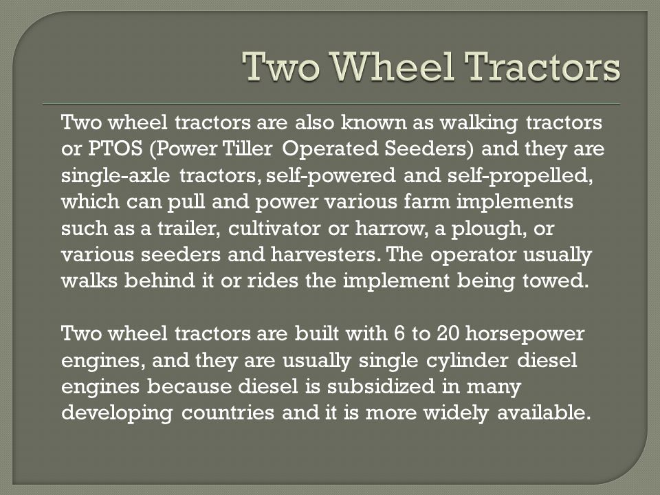 Two wheel tractors are also known as walking tractors or PTOS (Power Tiller Operated Seeders) and they are single-axle tractors, self-powered and self-propelled, which can pull and power various farm implements such as a trailer, cultivator or harrow, a plough, or various seeders and harvesters.