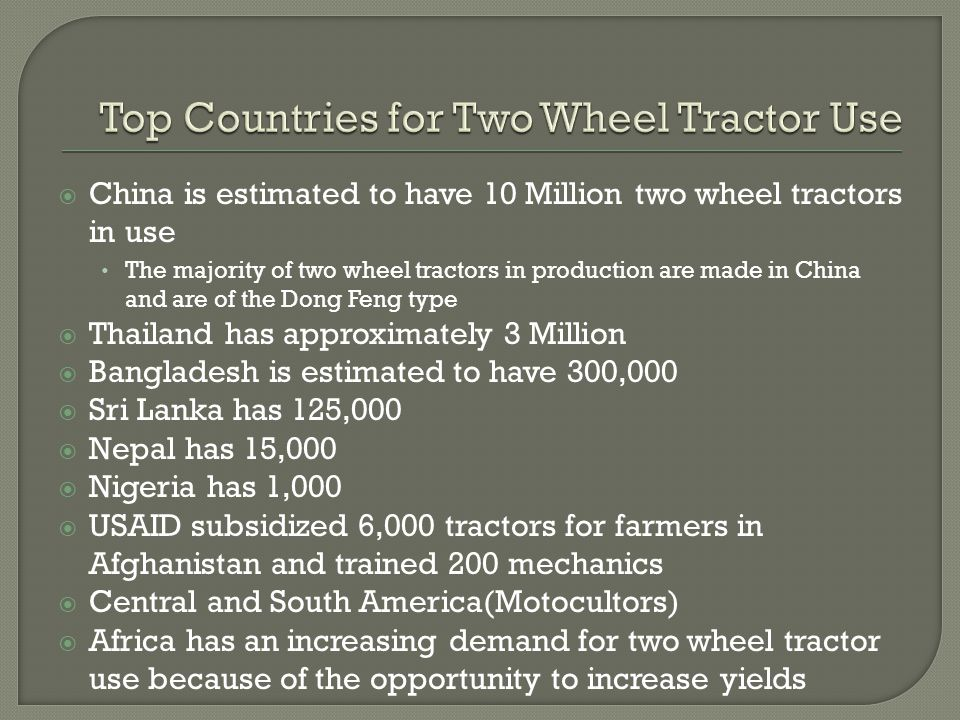  China is estimated to have 10 Million two wheel tractors in use The majority of two wheel tractors in production are made in China and are of the Dong Feng type  Thailand has approximately 3 Million  Bangladesh is estimated to have 300,000  Sri Lanka has 125,000  Nepal has 15,000  Nigeria has 1,000  USAID subsidized 6,000 tractors for farmers in Afghanistan and trained 200 mechanics  Central and South America(Motocultors)  Africa has an increasing demand for two wheel tractor use because of the opportunity to increase yields