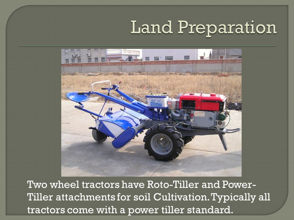 Two wheel tractors have Roto-Tiller and Power- Tiller attachments for soil Cultivation.