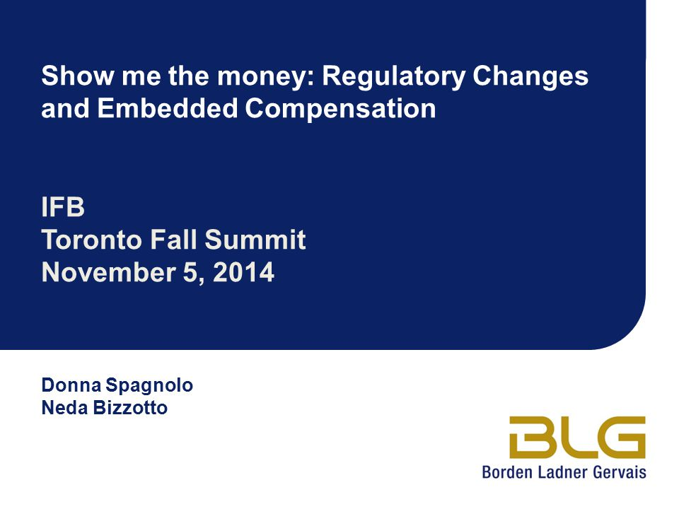 Donna Spagnolo Neda Bizzotto Show me the money: Regulatory Changes and Embedded Compensation IFB Toronto Fall Summit November 5, 2014