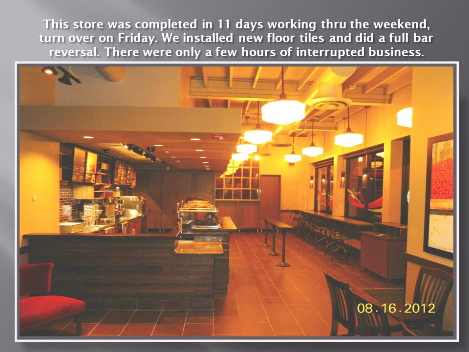This store was completed in 11 days working thru the weekend, turn over on Friday.