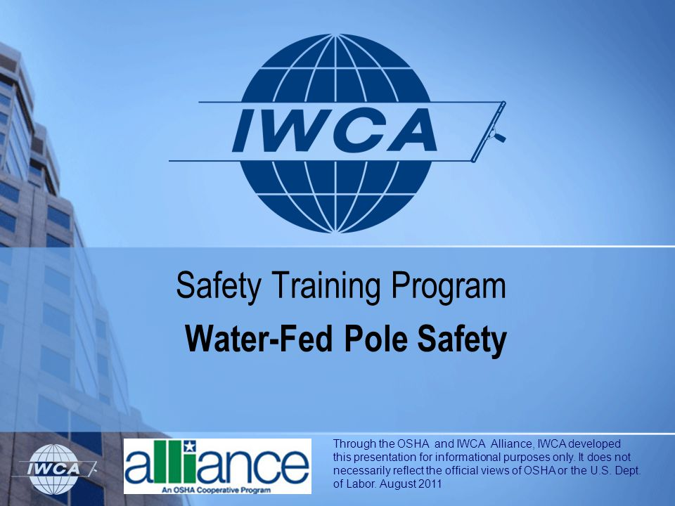 Safety Training Program Water-Fed Pole Safety Through the OSHA and IWCA Alliance, IWCA developed this presentation for informational purposes only. It
