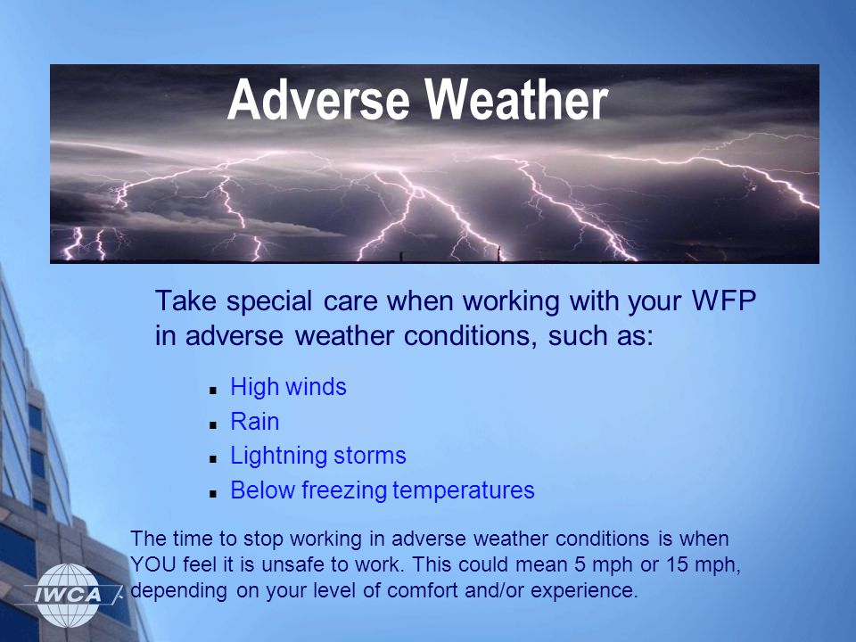 Take special care when working with your WFP in adverse weather conditions, such as: High winds Rain Lightning storms Below freezing temperatures Adve