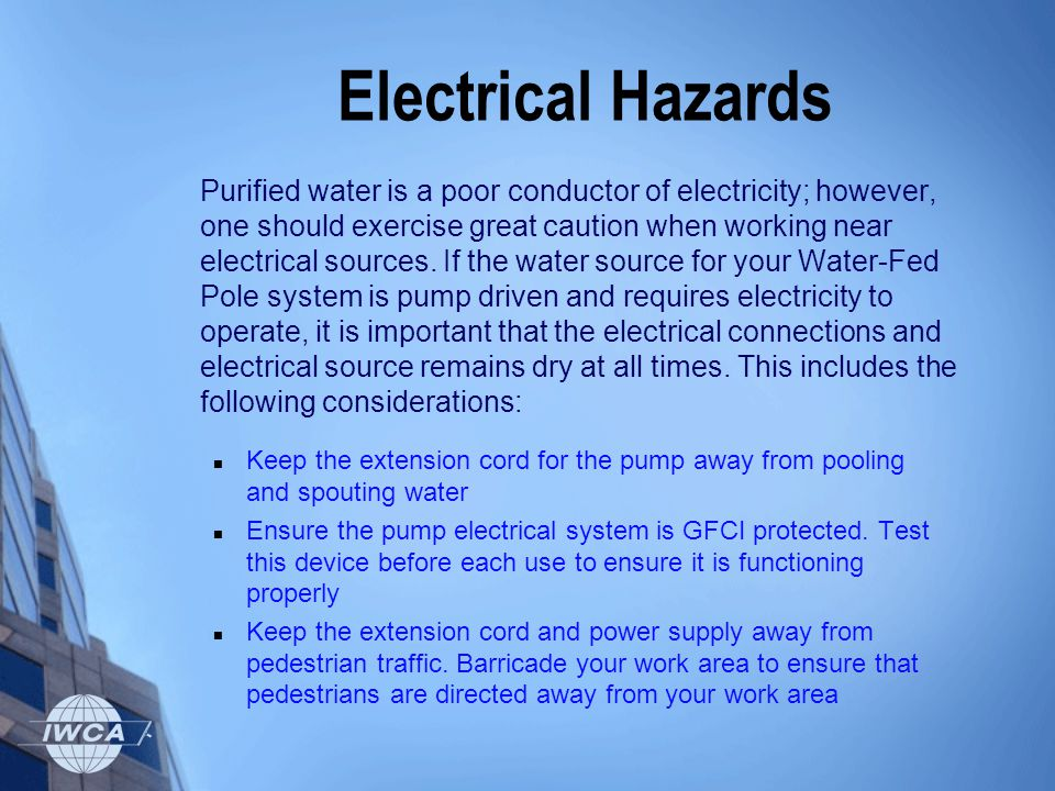Electrical Hazards Purified water is a poor conductor of electricity; however, one should exercise great caution when working near electrical sources.