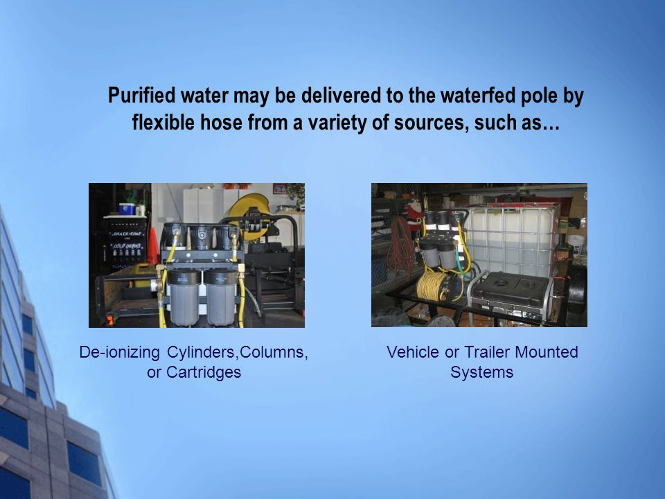 Purified water may be delivered to the waterfed pole by flexible hose from a variety of sources, such as… De-ionizing Cylinders,Columns, or Cartridges