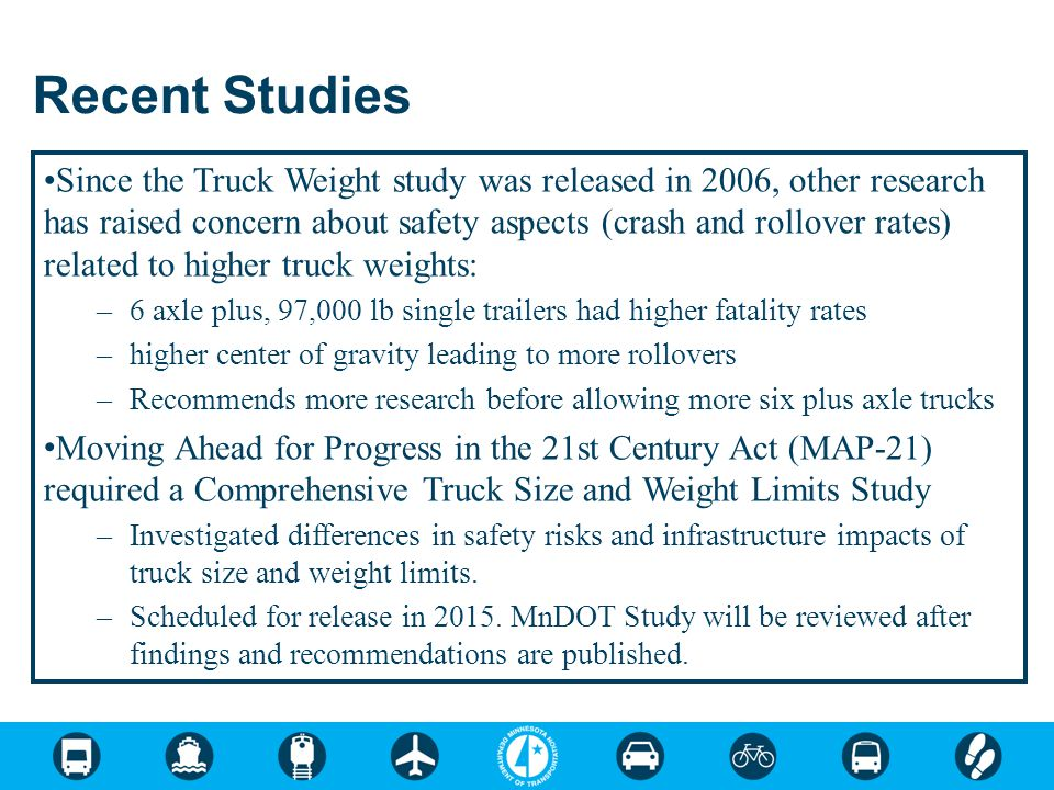 Recent Studies Since the Truck Weight study was released in 2006, other research has raised concern about safety aspects (crash and rollover rates) related to higher truck weights: –6 axle plus, 97,000 lb single trailers had higher fatality rates –higher center of gravity leading to more rollovers –Recommends more research before allowing more six plus axle trucks Moving Ahead for Progress in the 21st Century Act (MAP-21) required a Comprehensive Truck Size and Weight Limits Study –Investigated differences in safety risks and infrastructure impacts of truck size and weight limits.