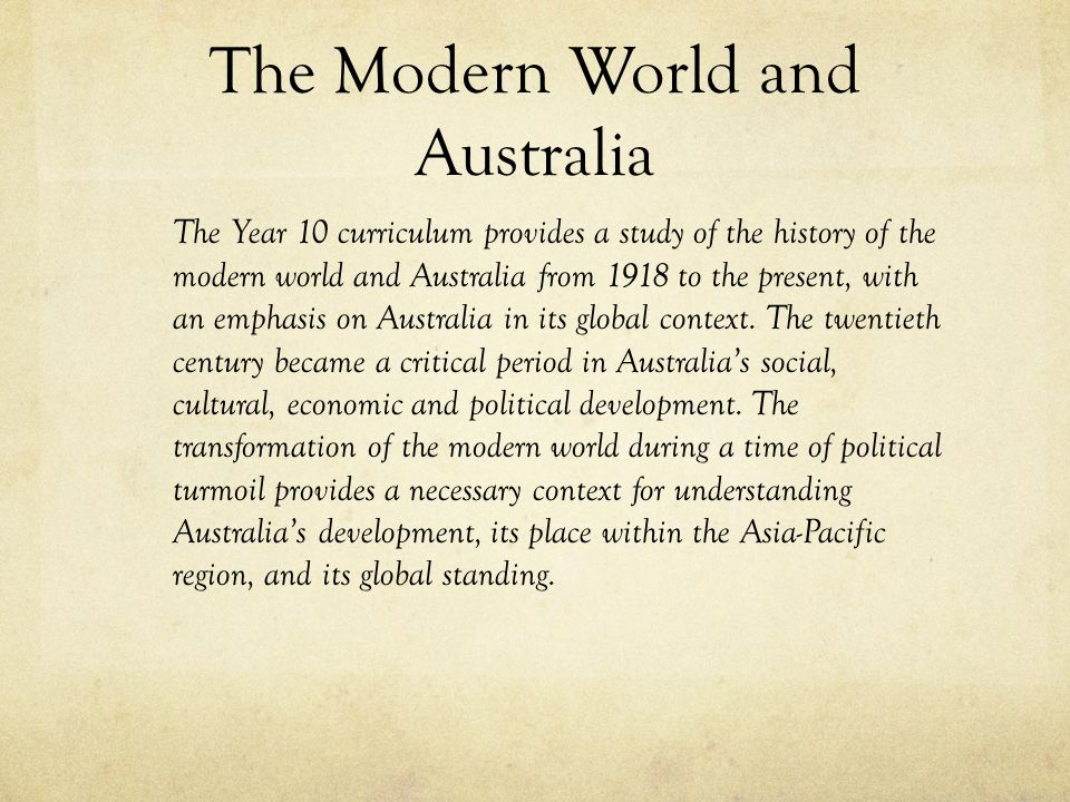 The Modern World and Australia The Year 10 curriculum provides a study of the history of the modern world and Australia from 1918 to the present, with
