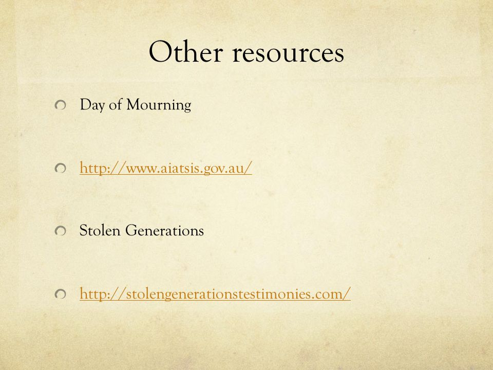 Other resources Day of Mourning http://www.aiatsis.gov.au/ Stolen Generations http://stolengenerationstestimonies.com/