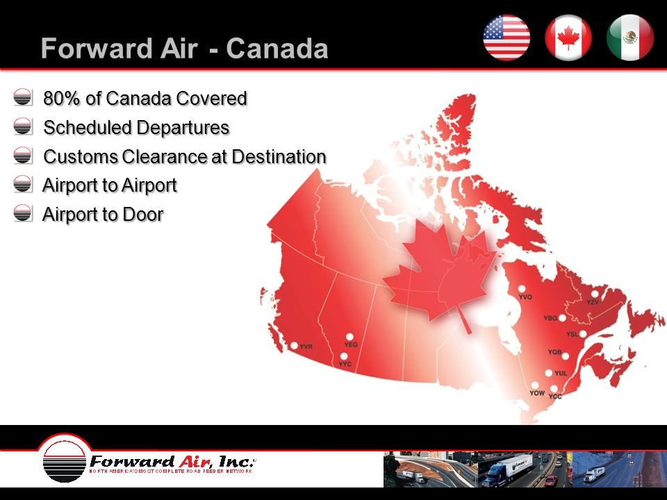 Forward Air - Canada 80% of Canada Covered 80% of Canada Covered Scheduled Departures Scheduled Departures Customs Clearance at Destination Customs Clearance at Destination Airport to Airport Airport to Airport Airport to Door Airport to Door