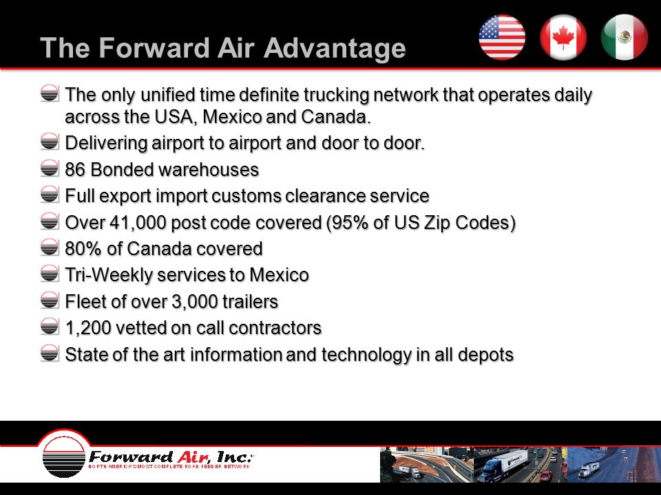 The Forward Air Advantage The only unified time definite trucking network that operates daily across the USA, Mexico and Canada.