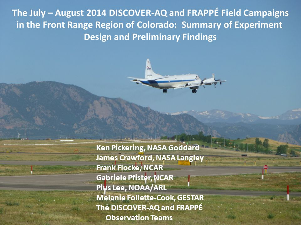 The July – August 2014 DISCOVER-AQ and FRAPPÉ Field Campaigns in the Front Range Region of Colorado: Summary of Experiment Design and Preliminary Findings Ken Pickering, NASA Goddard James Crawford, NASA Langley Frank Flocke, NCAR Gabriele Pfister, NCAR Pius Lee, NOAA/ARL Melanie Follette-Cook, GESTAR The DISCOVER-AQ and FRAPPÉ Observation Teams