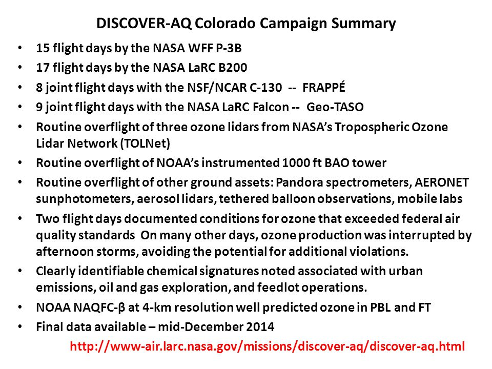 DISCOVER-AQ Colorado Campaign Summary 15 flight days by the NASA WFF P-3B 17 flight days by the NASA LaRC B200 8 joint flight days with the NSF/NCAR C-130 -- FRAPPÉ 9 joint flight days with the NASA LaRC Falcon -- Geo-TASO Routine overflight of three ozone lidars from NASA's Tropospheric Ozone Lidar Network (TOLNet) Routine overflight of NOAA's instrumented 1000 ft BAO tower Routine overflight of other ground assets: Pandora spectrometers, AERONET sunphotometers, aerosol lidars, tethered balloon observations, mobile labs Two flight days documented conditions for ozone that exceeded federal air quality standards On many other days, ozone production was interrupted by afternoon storms, avoiding the potential for additional violations.