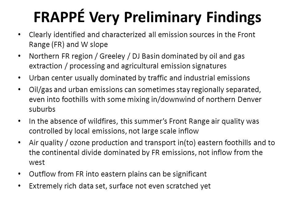 FRAPPÉ Very Preliminary Findings Clearly identified and characterized all emission sources in the Front Range (FR) and W slope Northern FR region / Greeley / DJ Basin dominated by oil and gas extraction / processing and agricultural emission signatures Urban center usually dominated by traffic and industrial emissions Oil/gas and urban emissions can sometimes stay regionally separated, even into foothills with some mixing in/downwind of northern Denver suburbs In the absence of wildfires, this summer's Front Range air quality was controlled by local emissions, not large scale inflow Air quality / ozone production and transport in(to) eastern foothills and to the continental divide dominated by FR emissions, not inflow from the west Outflow from FR into eastern plains can be significant Extremely rich data set, surface not even scratched yet