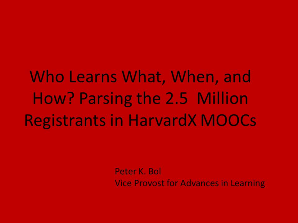 Who Learns What, When, and How. Parsing the 2.5 Million Registrants in HarvardX MOOCs Peter K.