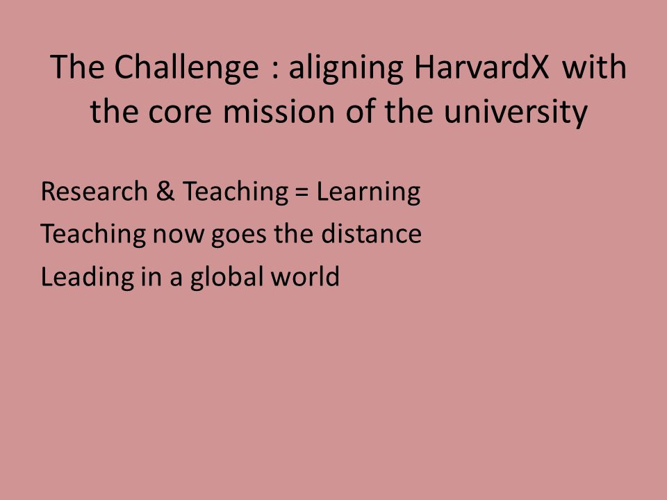 The Challenge : aligning HarvardX with the core mission of the university Research & Teaching = Learning Teaching now goes the distance Leading in a global world