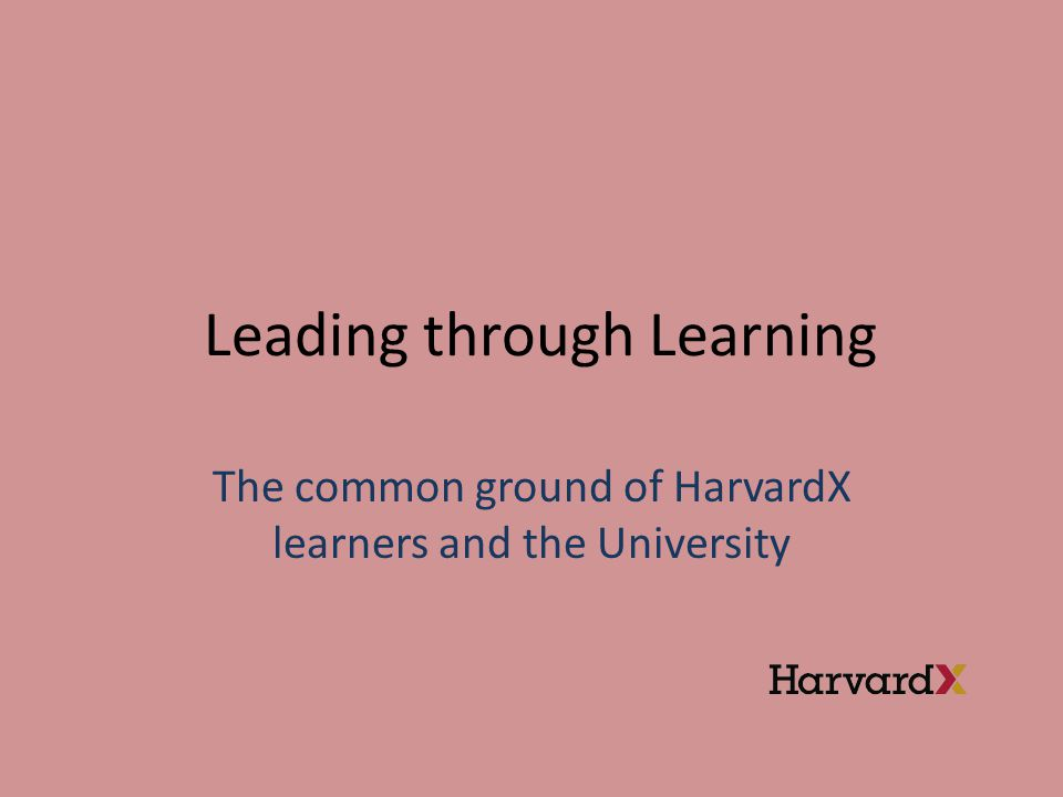 Leading through Learning The common ground of HarvardX learners and the University