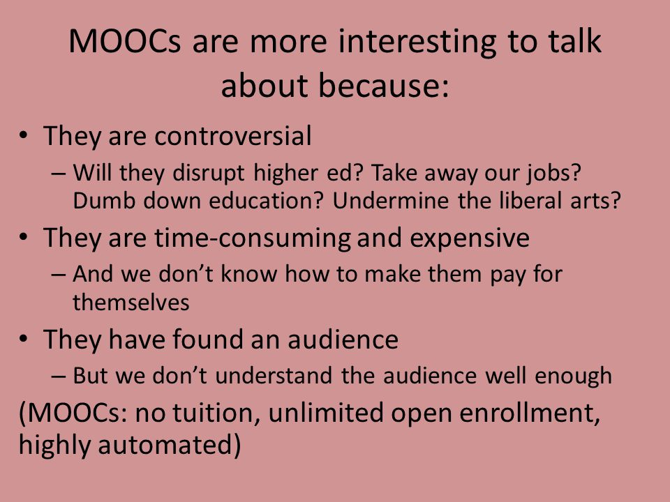MOOCs are more interesting to talk about because: They are controversial – Will they disrupt higher ed.