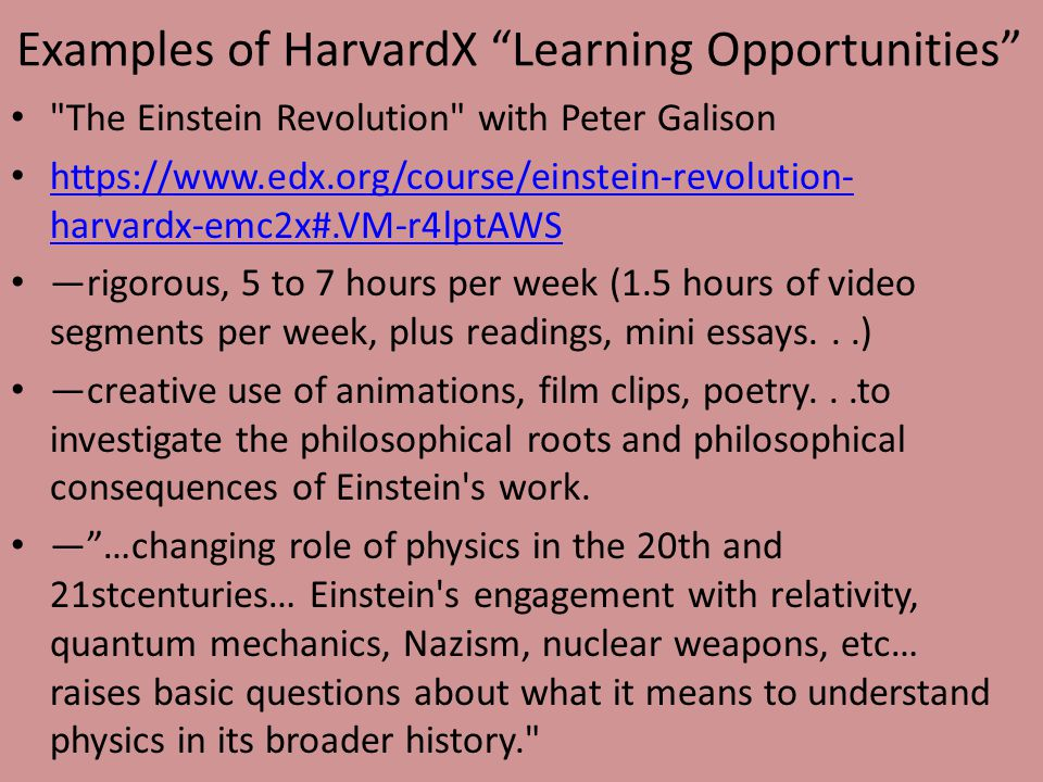 Examples of HarvardX Learning Opportunities The Einstein Revolution with Peter Galison https://www.edx.org/course/einstein-revolution- harvardx-emc2x#.VM-r4lptAWS https://www.edx.org/course/einstein-revolution- harvardx-emc2x#.VM-r4lptAWS —rigorous, 5 to 7 hours per week (1.5 hours of video segments per week, plus readings, mini essays...) —creative use of animations, film clips, poetry...to investigate the philosophical roots and philosophical consequences of Einstein s work.