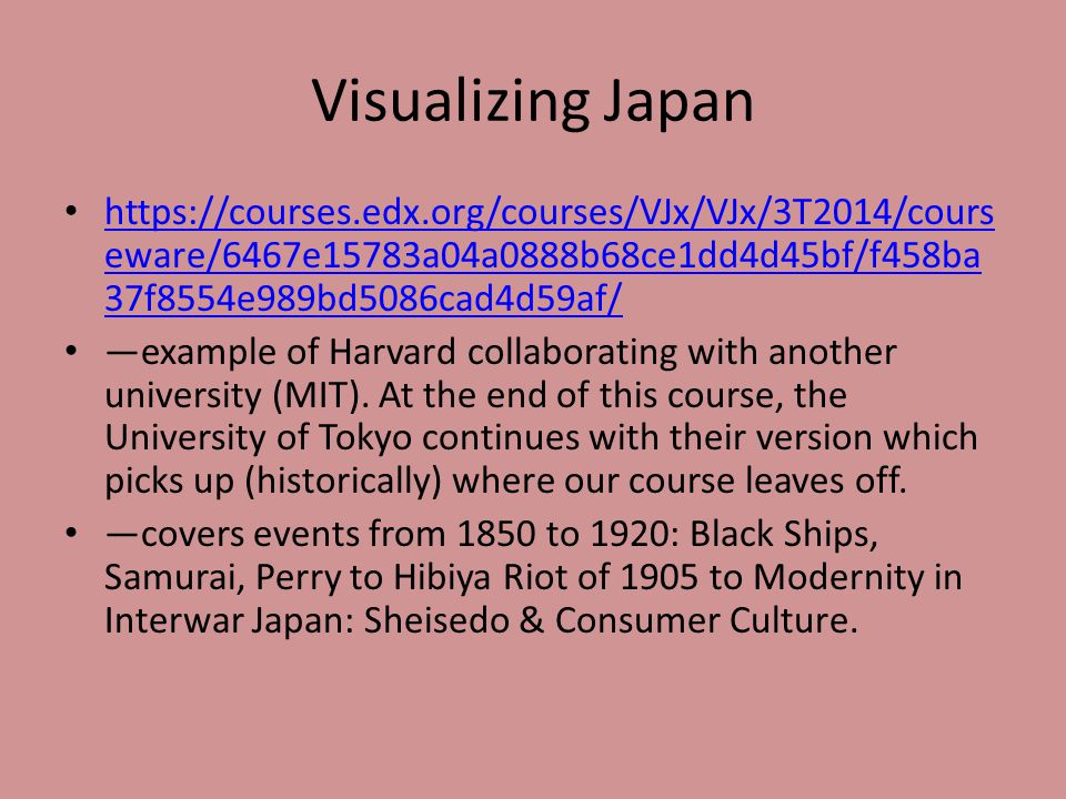 Visualizing Japan https://courses.edx.org/courses/VJx/VJx/3T2014/cours eware/6467e15783a04a0888b68ce1dd4d45bf/f458ba 37f8554e989bd5086cad4d59af/ https://courses.edx.org/courses/VJx/VJx/3T2014/cours eware/6467e15783a04a0888b68ce1dd4d45bf/f458ba 37f8554e989bd5086cad4d59af/ —example of Harvard collaborating with another university (MIT).