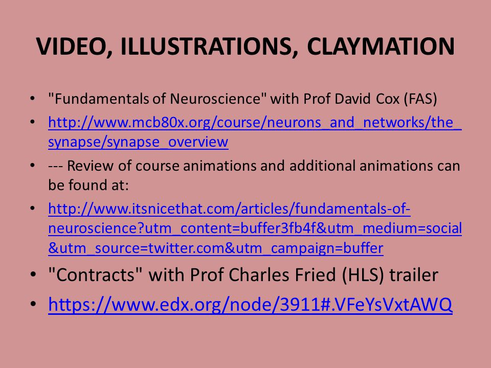 VIDEO, ILLUSTRATIONS, CLAYMATION Fundamentals of Neuroscience with Prof David Cox (FAS) http://www.mcb80x.org/course/neurons_and_networks/the_ synapse/synapse_overview http://www.mcb80x.org/course/neurons_and_networks/the_ synapse/synapse_overview --- Review of course animations and additional animations can be found at: http://www.itsnicethat.com/articles/fundamentals-of- neuroscience utm_content=buffer3fb4f&utm_medium=social &utm_source=twitter.com&utm_campaign=buffer http://www.itsnicethat.com/articles/fundamentals-of- neuroscience utm_content=buffer3fb4f&utm_medium=social &utm_source=twitter.com&utm_campaign=buffer Contracts with Prof Charles Fried (HLS) trailer https://www.edx.org/node/3911#.VFeYsVxtAWQ