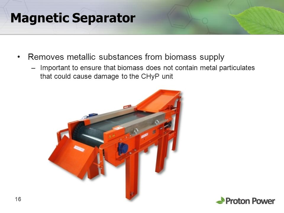 16 Magnetic Separator Removes metallic substances from biomass supply –Important to ensure that biomass does not contain metal particulates that could cause damage to the CHyP unit