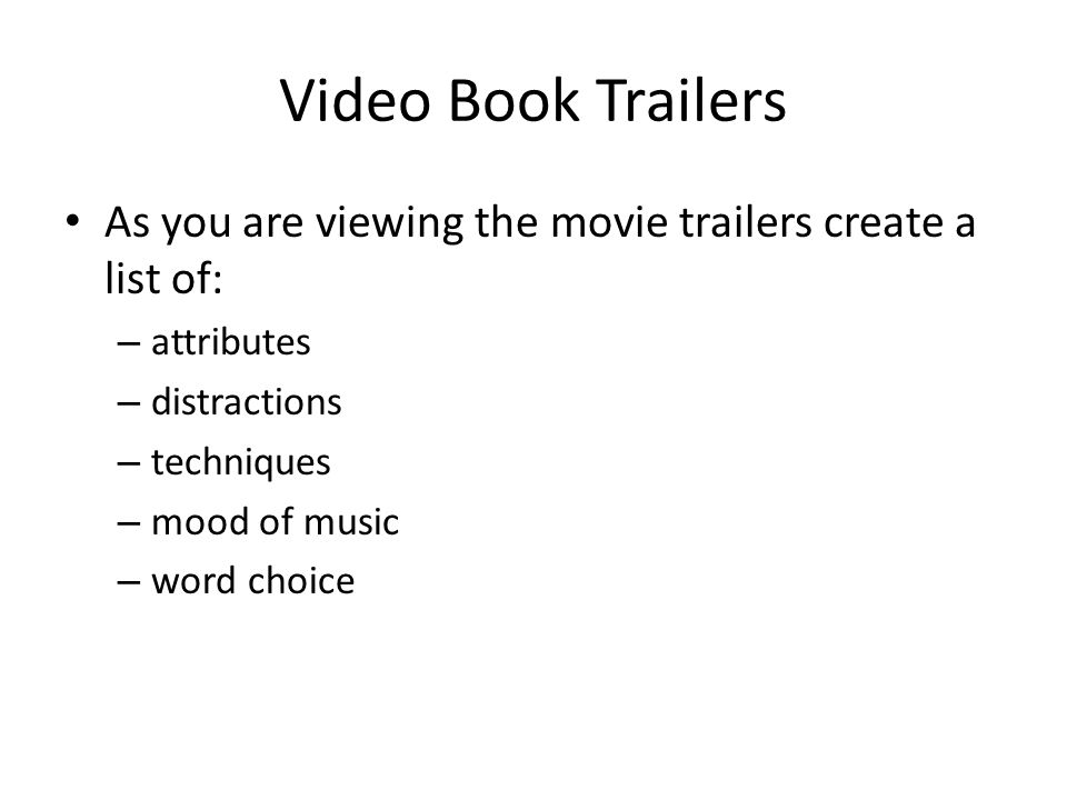 Video Book Trailers As you are viewing the movie trailers create a list of: – attributes – distractions – techniques – mood of music – word choice