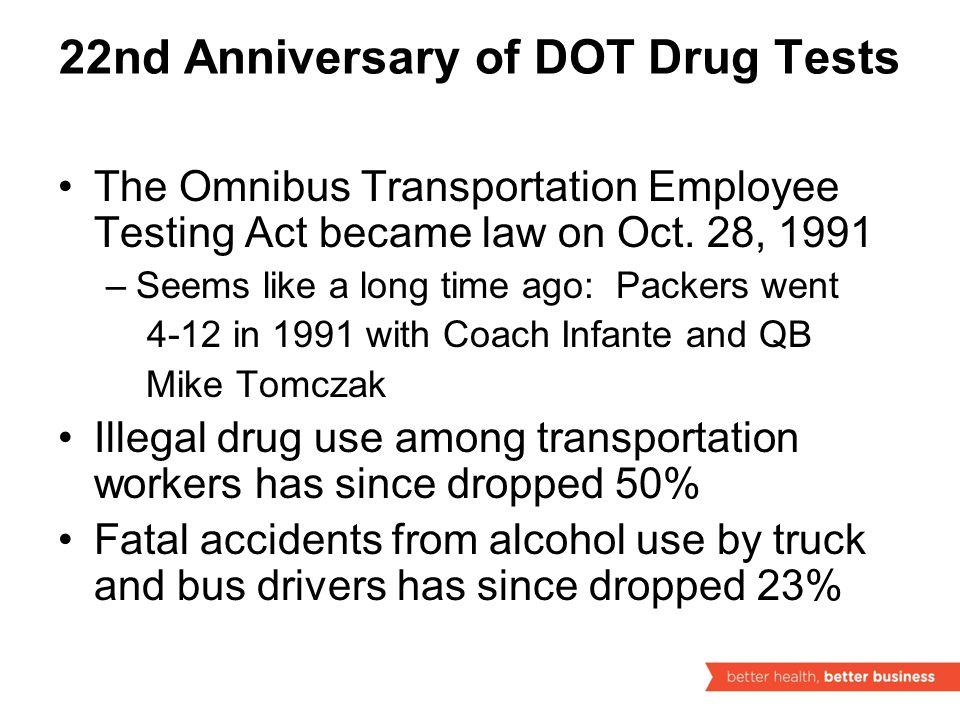 22nd Anniversary of DOT Drug Tests The Omnibus Transportation Employee Testing Act became law on Oct.