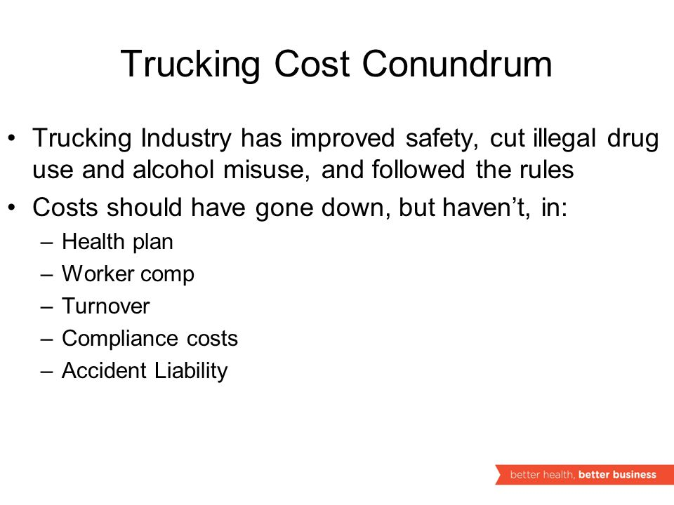 Trucking Cost Conundrum Trucking Industry has improved safety, cut illegal drug use and alcohol misuse, and followed the rules Costs should have gone down, but haven't, in: –Health plan –Worker comp –Turnover –Compliance costs –Accident Liability