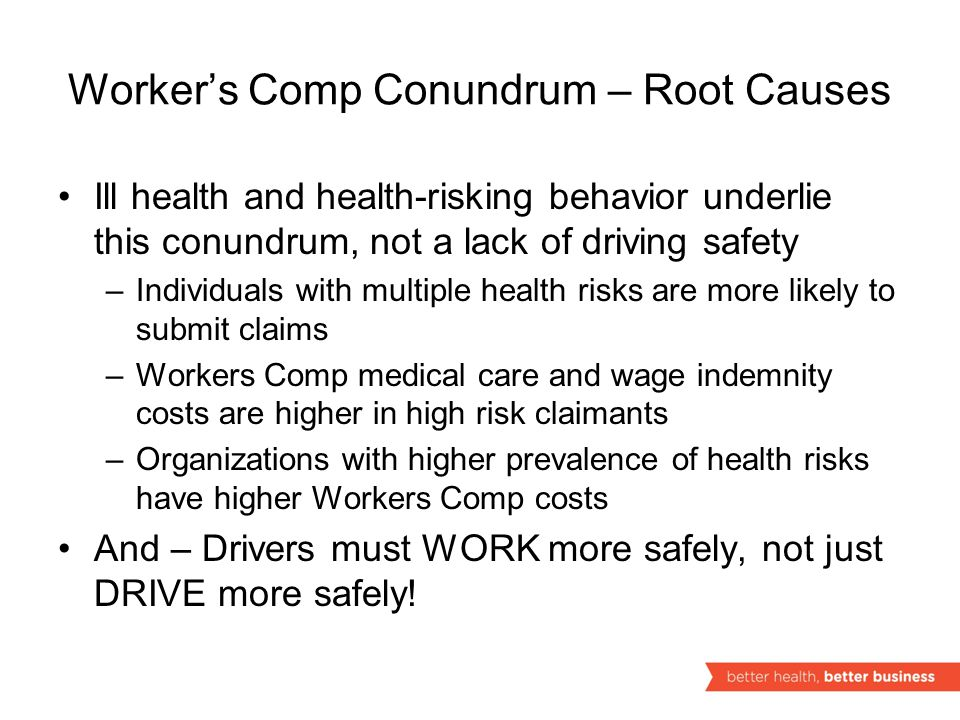 Worker's Comp Conundrum – Root Causes Ill health and health-risking behavior underlie this conundrum, not a lack of driving safety –Individuals with multiple health risks are more likely to submit claims –Workers Comp medical care and wage indemnity costs are higher in high risk claimants –Organizations with higher prevalence of health risks have higher Workers Comp costs And – Drivers must WORK more safely, not just DRIVE more safely!