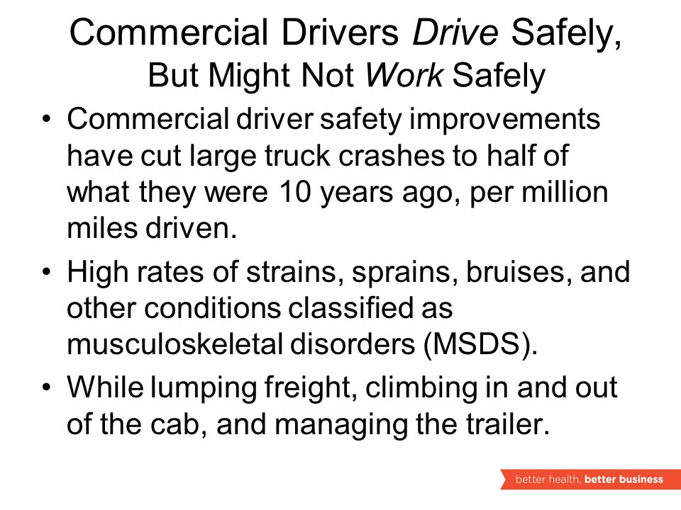 Commercial Drivers Drive Safely, But Might Not Work Safely Commercial driver safety improvements have cut large truck crashes to half of what they were 10 years ago, per million miles driven.
