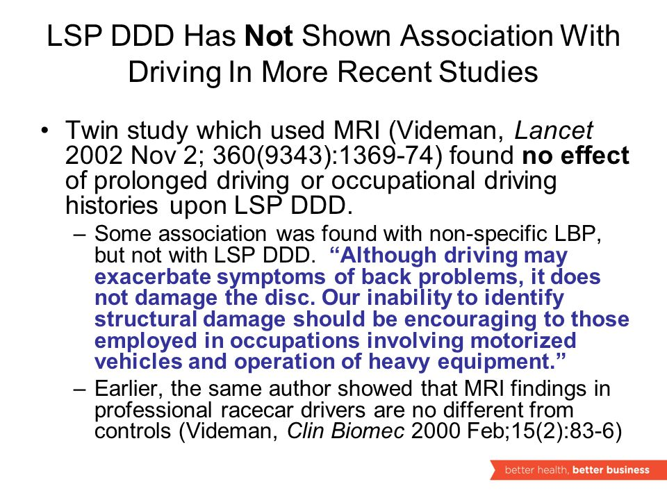 LSP DDD Has Not Shown Association With Driving In More Recent Studies Twin study which used MRI (Videman, Lancet 2002 Nov 2; 360(9343):1369-74) found no effect of prolonged driving or occupational driving histories upon LSP DDD.