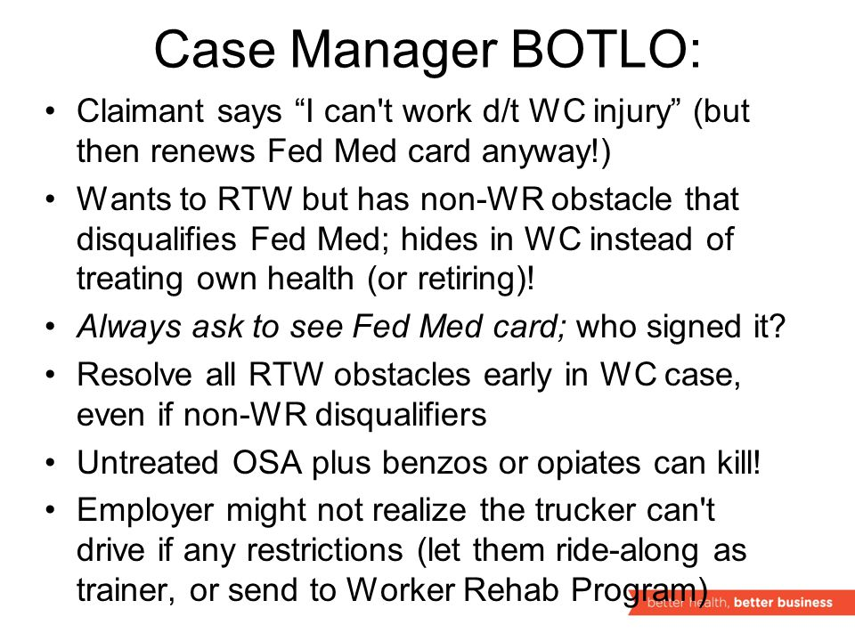 Case Manager BOTLO: Claimant says I can t work d/t WC injury (but then renews Fed Med card anyway!) Wants to RTW but has non-WR obstacle that disqualifies Fed Med; hides in WC instead of treating own health (or retiring).