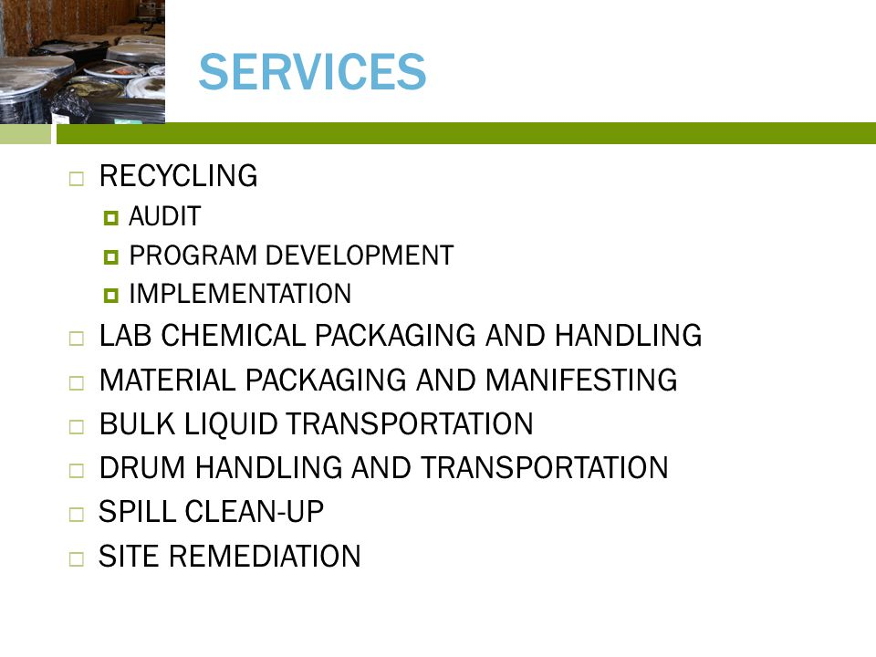 SERVICES  RECYCLING  AUDIT  PROGRAM DEVELOPMENT  IMPLEMENTATION  LAB CHEMICAL PACKAGING AND HANDLING  MATERIAL PACKAGING AND MANIFESTING  BULK LIQUID TRANSPORTATION  DRUM HANDLING AND TRANSPORTATION  SPILL CLEAN-UP  SITE REMEDIATION