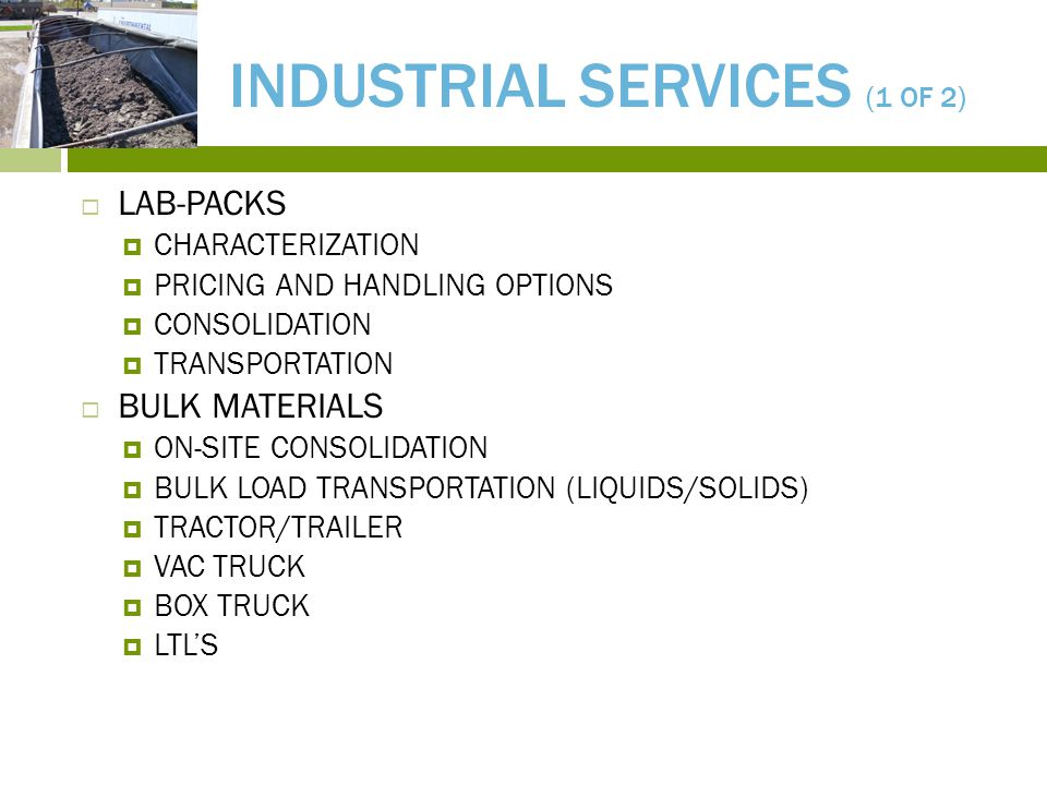INDUSTRIAL SERVICES (1 OF 2)  LAB-PACKS  CHARACTERIZATION  PRICING AND HANDLING OPTIONS  CONSOLIDATION  TRANSPORTATION  BULK MATERIALS  ON-SITE CONSOLIDATION  BULK LOAD TRANSPORTATION (LIQUIDS/SOLIDS)  TRACTOR/TRAILER  VAC TRUCK  BOX TRUCK  LTL'S